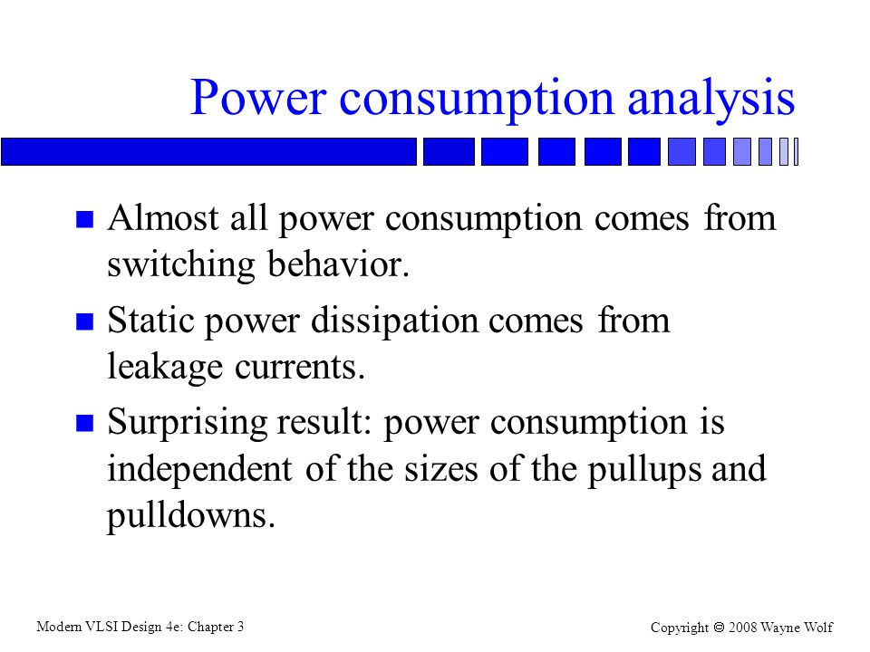 Modern VLSI Design 4e: Chapter 3 Copyright 2008 Wayne Wolf Power consumption analysis n Almost all power consumption comes from switching behavior. n
