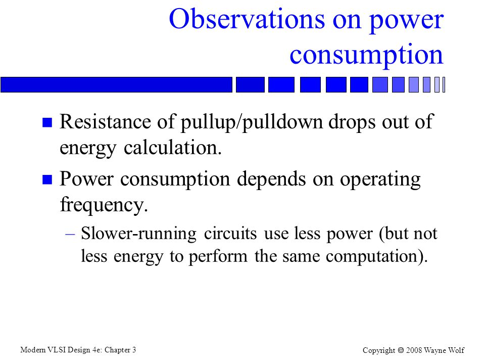 Modern VLSI Design 4e: Chapter 3 Copyright 2008 Wayne Wolf Observations on power consumption n Resistance of pullup/pulldown drops out of energy calcu