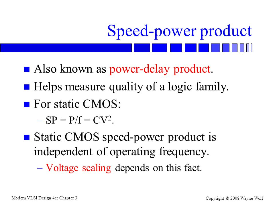 Modern VLSI Design 4e: Chapter 3 Copyright 2008 Wayne Wolf Speed-power product n Also known as power-delay product. n Helps measure quality of a logic