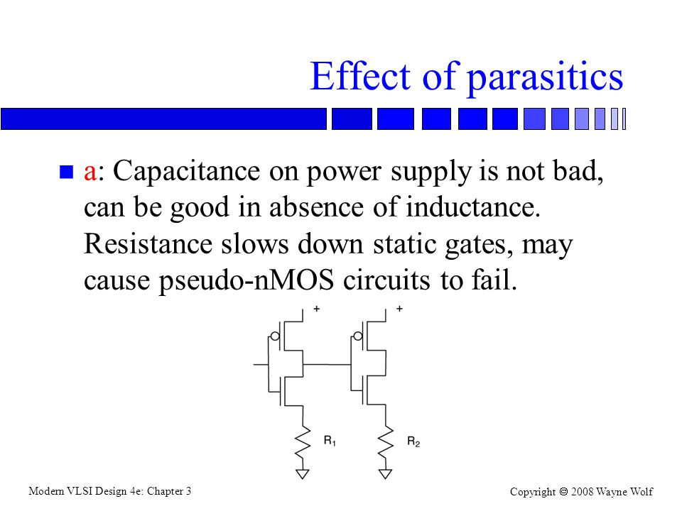 Modern VLSI Design 4e: Chapter 3 Copyright 2008 Wayne Wolf Effect of parasitics n a: Capacitance on power supply is not bad, can be good in absence of