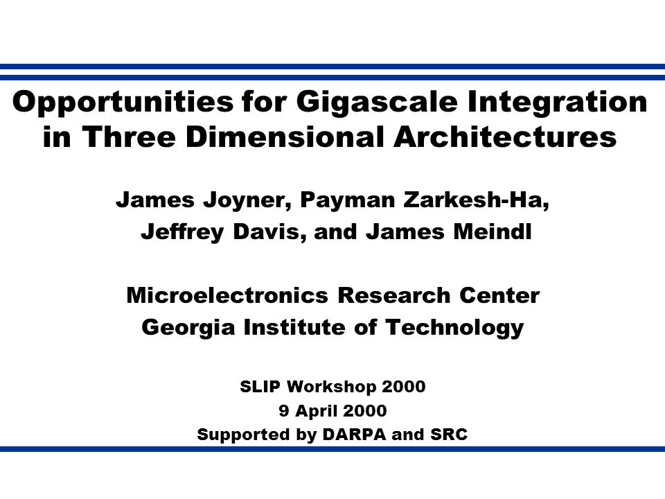 Opportunities for Gigascale Integration in Three Dimensional Architectures James Joyner, Payman Zarkesh-Ha, Jeffrey Davis, and James Meindl Microelectronics Research Center Georgia Institute of Technology SLIP Workshop 2000 9 April 2000 Supported by DARPA and SRC