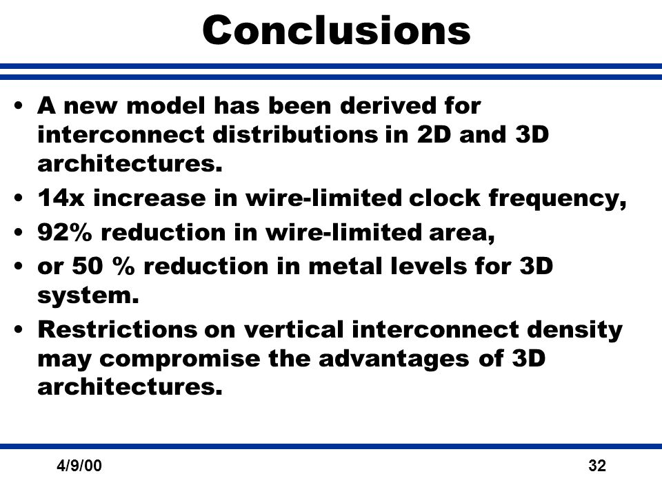 4/9/0032 Conclusions A new model has been derived for interconnect distributions in 2D and 3D architectures.