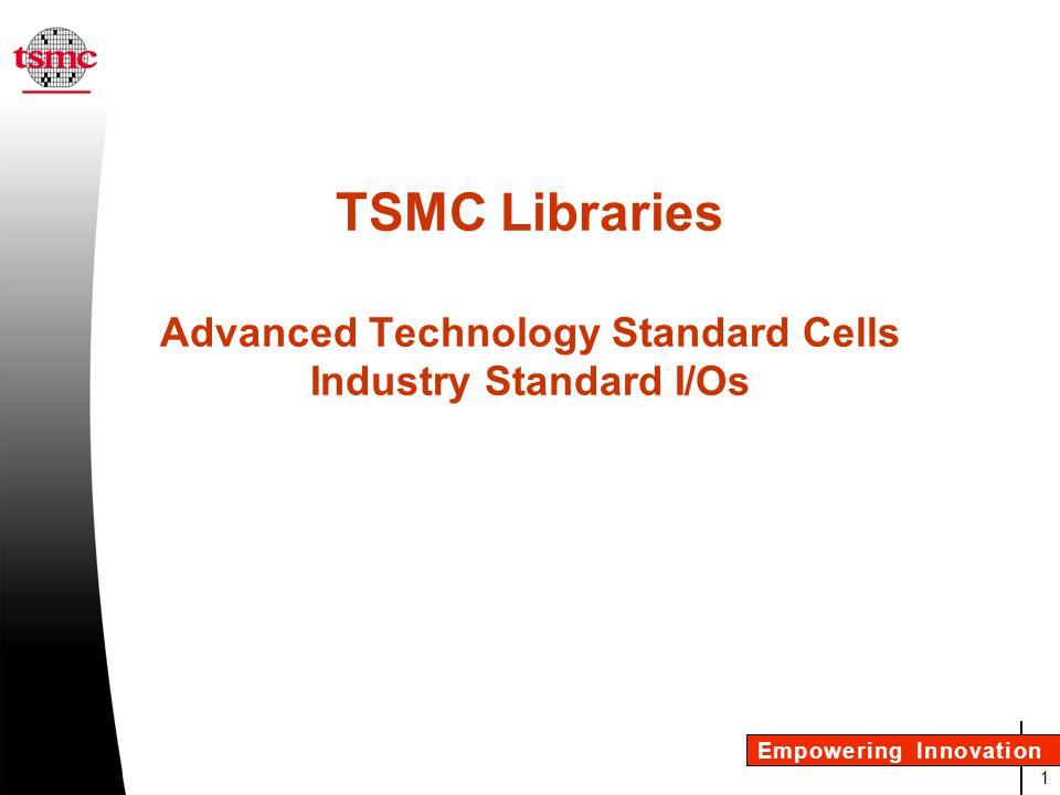 32 Empowering Innovation I/O Library TSMC 9000 Validation Status lLevel 1 0.15 m All 0.13 mAll 90 nmAll lLevel 3 0.13 mG lLevel 5 0.13 mFormal status underway Production of 2.5V + 3.3V : over 20,000 wafers.