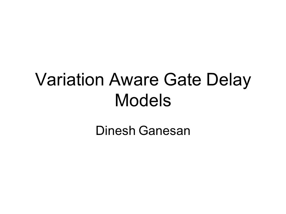 Variation Aware Gate Delay Models Dinesh Ganesan