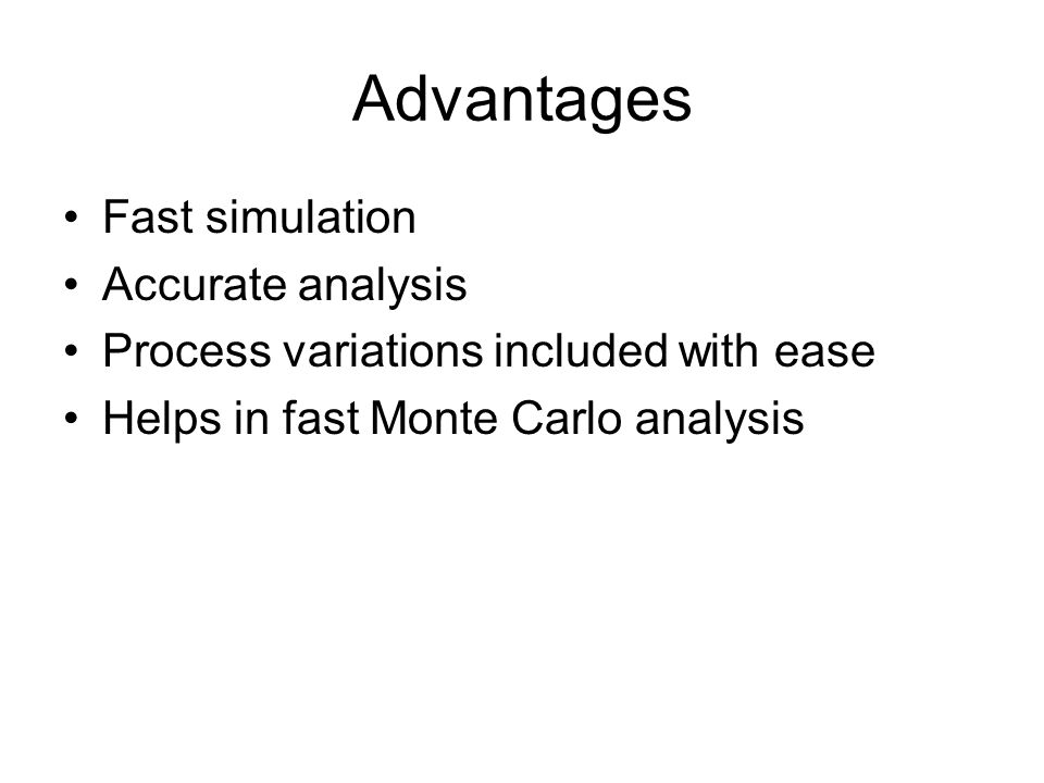 Advantages Fast simulation Accurate analysis Process variations included with ease Helps in fast Monte Carlo analysis