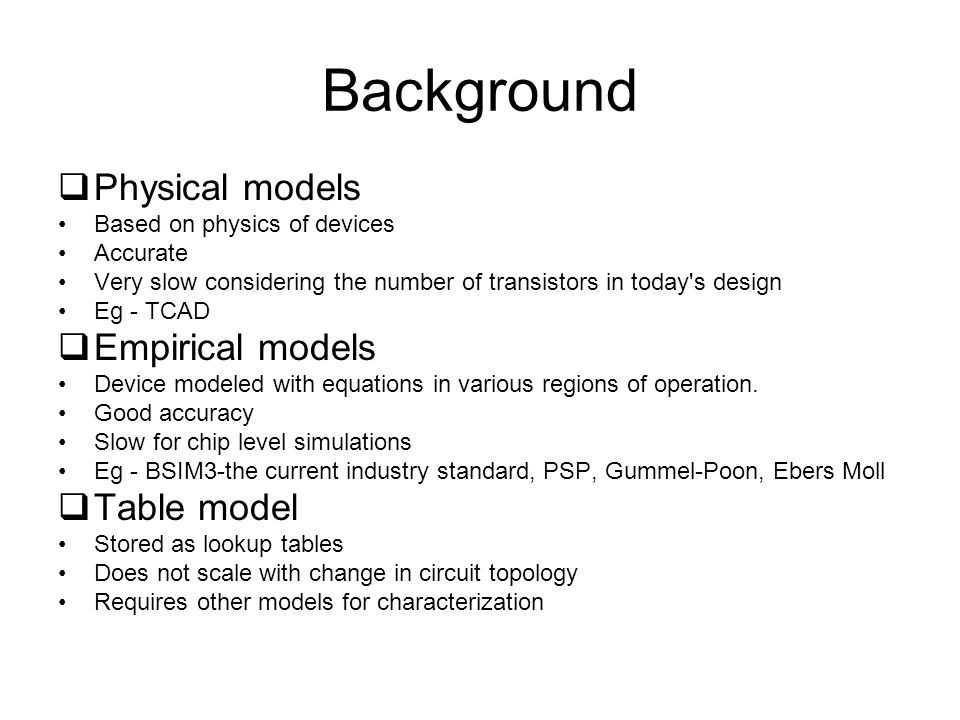 Background Physical models Based on physics of devices Accurate Very slow considering the number of transistors in today s design Eg - TCAD Empirical models Device modeled with equations in various regions of operation.