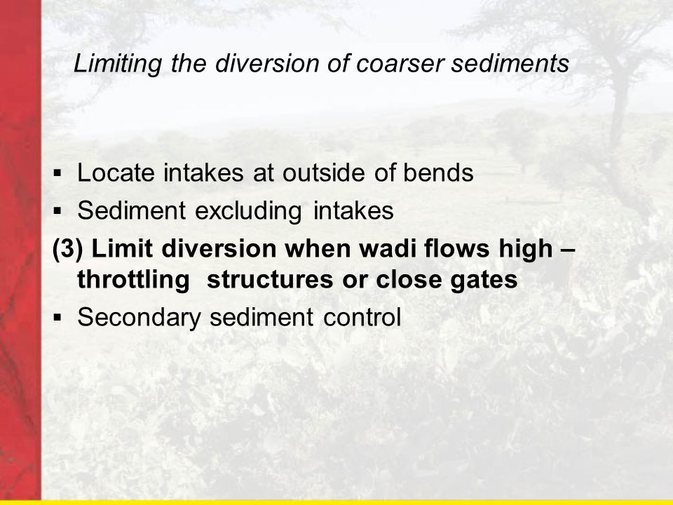 Limiting the diversion of coarser sediments Locate intakes at outside of bends Sediment excluding intakes (3) Limit diversion when wadi flows high – t