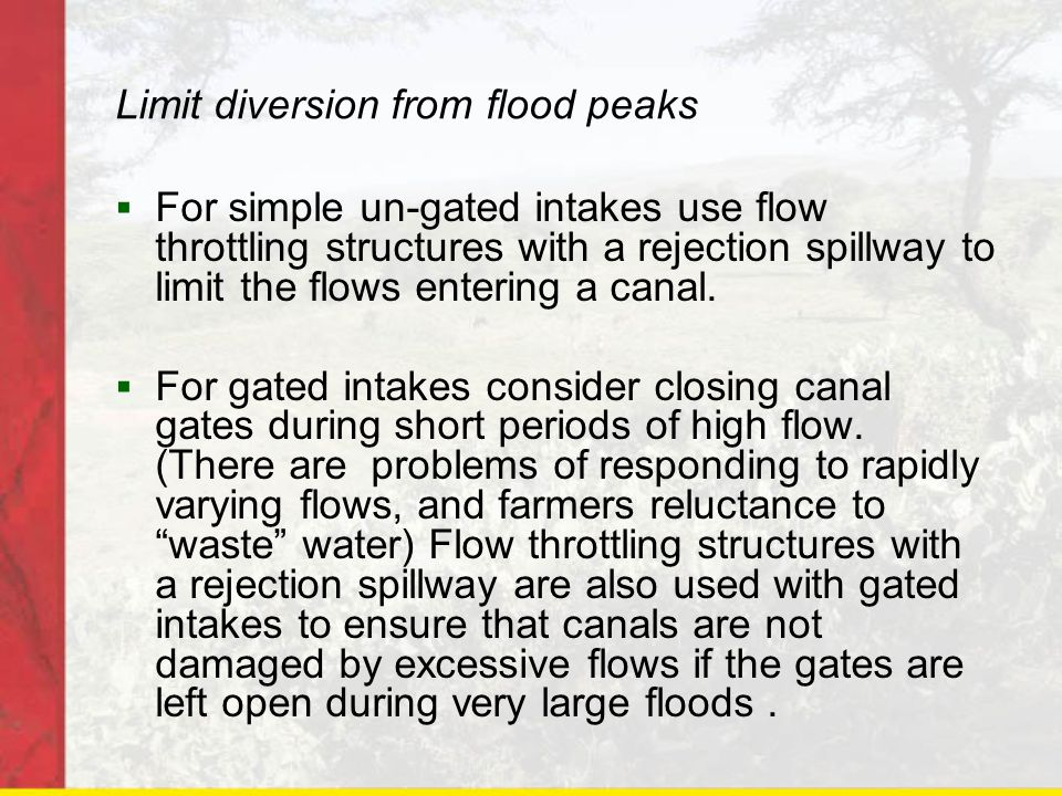 Limit diversion from flood peaks For simple un-gated intakes use flow throttling structures with a rejection spillway to limit the flows entering a ca