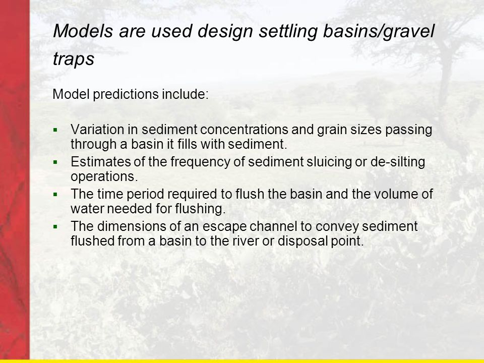 Models are used design settling basins/gravel traps Model predictions include: Variation in sediment concentrations and grain sizes passing through a