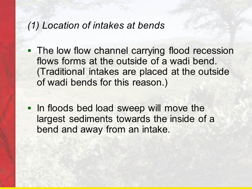 (1) Location of intakes at bends The low flow channel carrying flood recession flows forms at the outside of a wadi bend. (Traditional intakes are pla