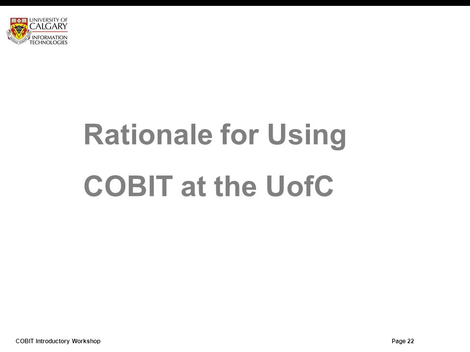 Page 21 Rationale for Using COBIT at the UofC COBIT Introductory Workshop Page 22