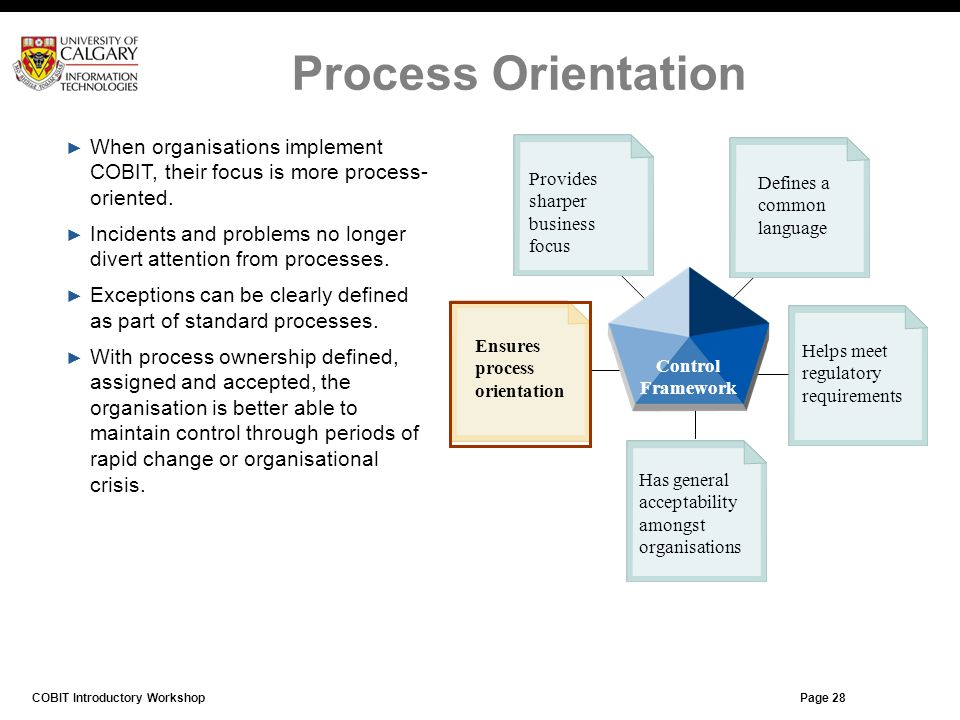 Page 27 When organisations implement COBIT, their focus is more process- oriented. Incidents and problems no longer divert attention from processes. E