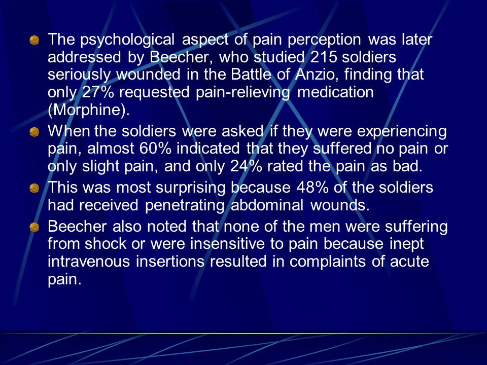 The psychological aspect of pain perception was later addressed by Beecher, who studied 215 soldiers seriously wounded in the Battle of Anzio, finding that only 27% requested pain-relieving medication (Morphine).