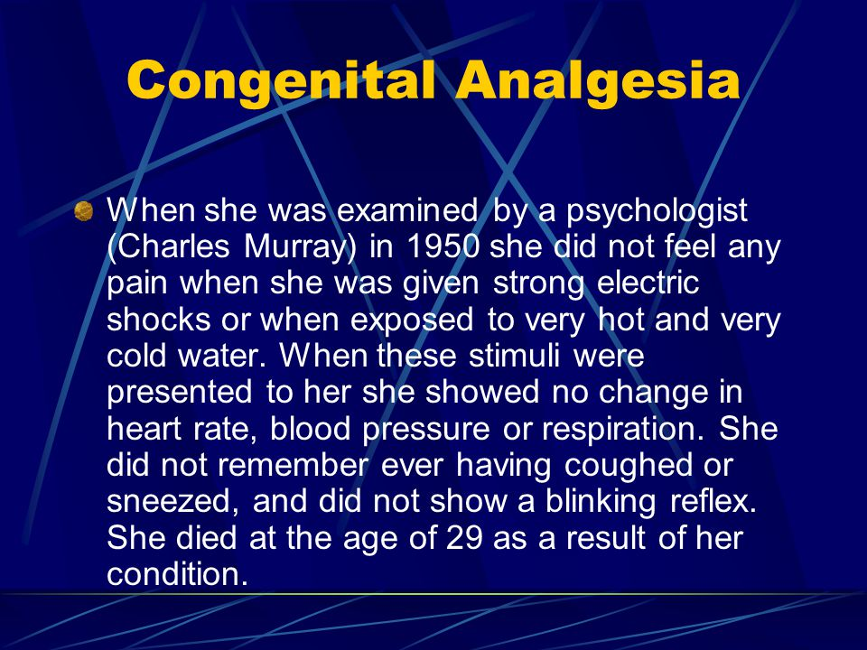 Congenital Analgesia When she was examined by a psychologist (Charles Murray) in 1950 she did not feel any pain when she was given strong electric shocks or when exposed to very hot and very cold water.