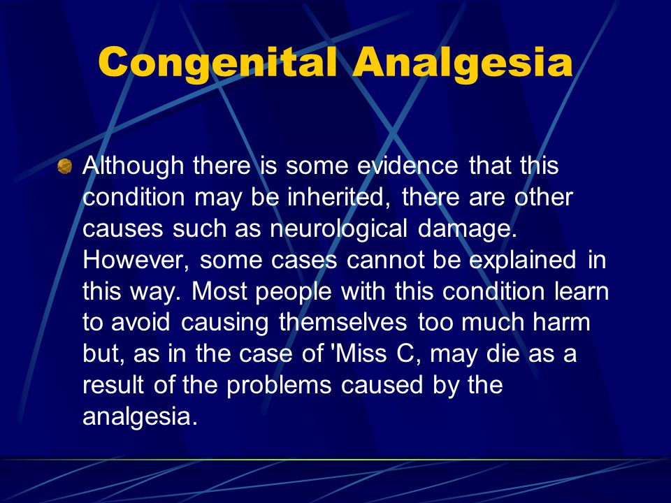 Congenital Analgesia Although there is some evidence that this condition may be inherited, there are other causes such as neurological damage.