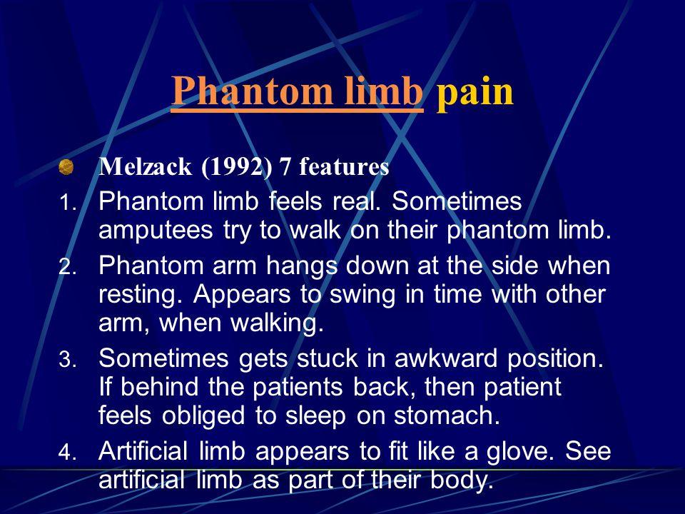 Phantom limbPhantom limb pain Melzack (1992) 7 features 1. Phantom limb feels real. Sometimes amputees try to walk on their phantom limb. 2. Phantom a