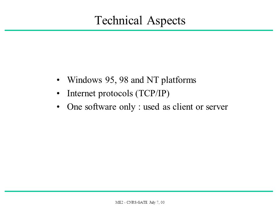ME2 - CNRS-GATE July 7, 00 Technical Aspects Windows 95, 98 and NT platforms Internet protocols (TCP/IP) One software only : used as client or server