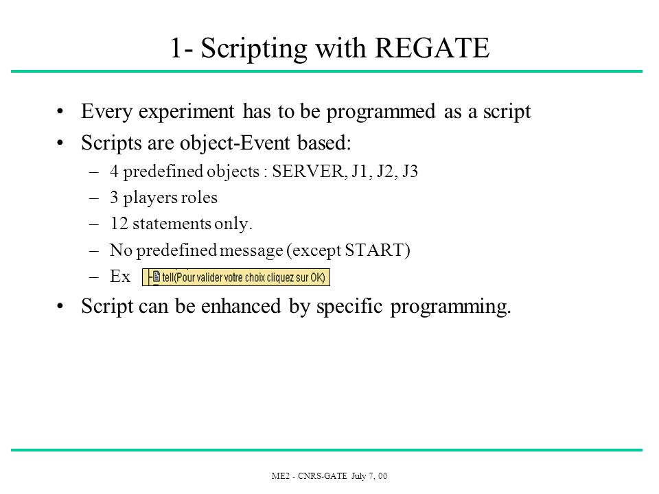 ME2 - CNRS-GATE July 7, 00 1- Scripting with REGATE Every experiment has to be programmed as a script Scripts are object-Event based: –4 predefined ob