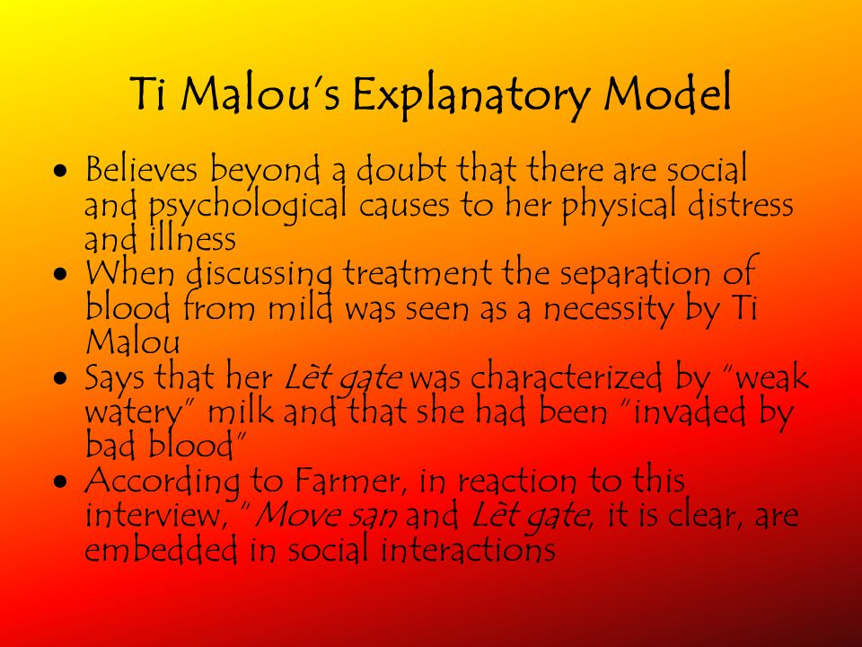 Ti Malous Explanatory Model Believes beyond a doubt that there are social and psychological causes to her physical distress and illness When discussing treatment the separation of blood from mild was seen as a necessity by Ti Malou Says that her Lèt gate was characterized by weak watery milk and that she had been invaded by bad blood According to Farmer, in reaction to this interview, Move san and Lèt gate, it is clear, are embedded in social interactions