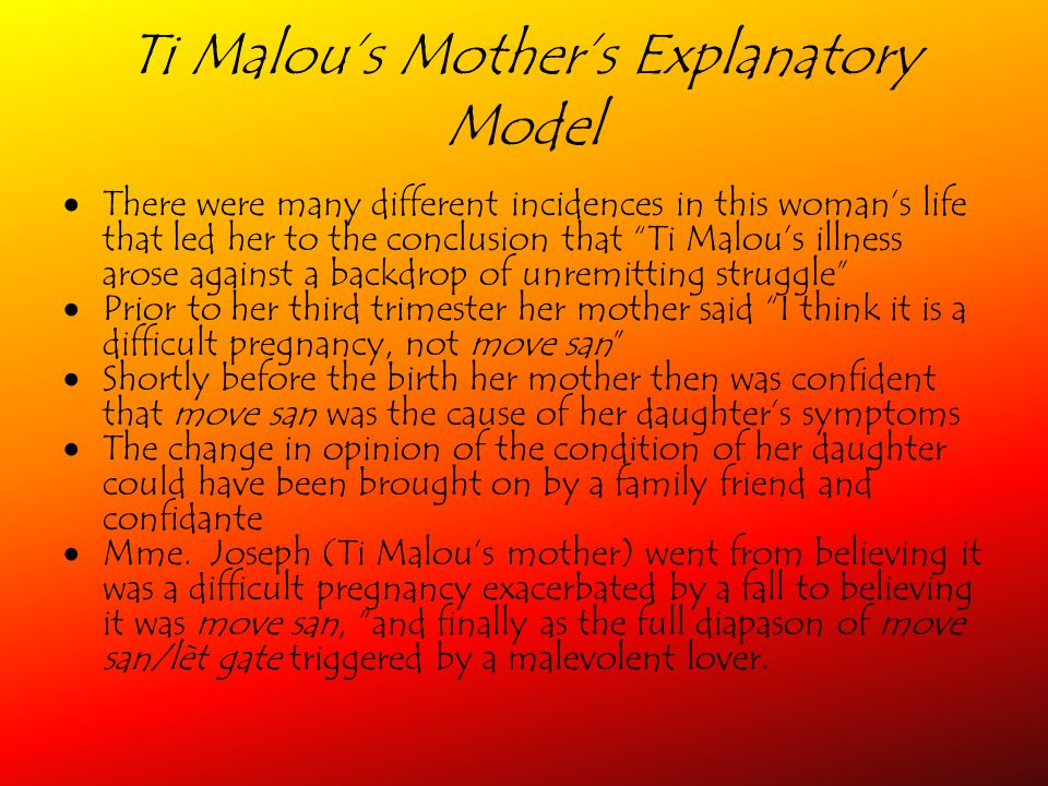 Ti Malous Mothers Explanatory Model There were many different incidences in this womans life that led her to the conclusion that Ti Malous illness arose against a backdrop of unremitting struggle Prior to her third trimester her mother said I think it is a difficult pregnancy, not move san Shortly before the birth her mother then was confident that move san was the cause of her daughters symptoms The change in opinion of the condition of her daughter could have been brought on by a family friend and confidante Mme.