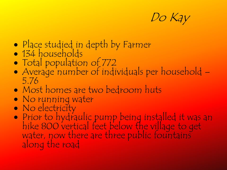 Do Kay Place studied in depth by Farmer 134 households Total population of 772 Average number of individuals per household – 5.76 Most homes are two bedroom huts No running water No electricity Prior to hydraulic pump being installed it was an hike 800 vertical feet below the village to get water, now there are three public fountains along the road