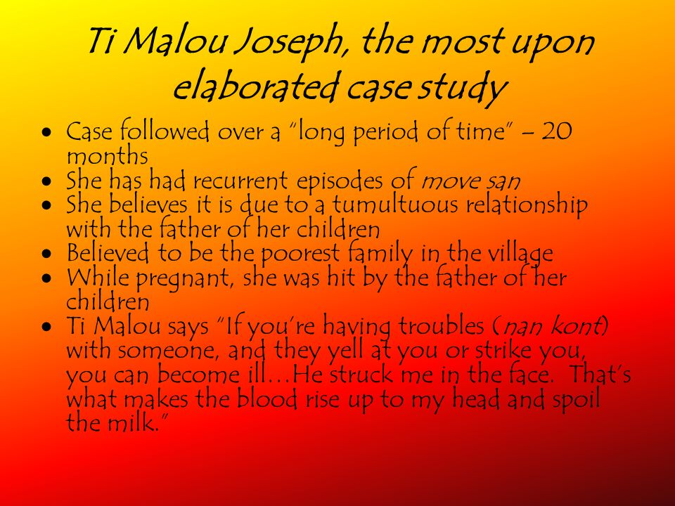 Ti Malou Joseph, the most upon elaborated case study Case followed over a long period of time – 20 months She has had recurrent episodes of move san She believes it is due to a tumultuous relationship with the father of her children Believed to be the poorest family in the village While pregnant, she was hit by the father of her children Ti Malou says If youre having troubles (nan kont) with someone, and they yell at you or strike you, you can become ill…He struck me in the face.