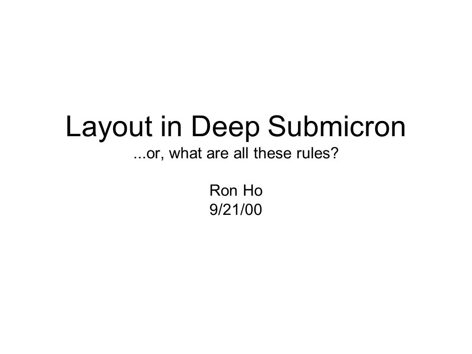 Layout in Deep Submicron...or, what are all these rules? Ron Ho 9/21/00