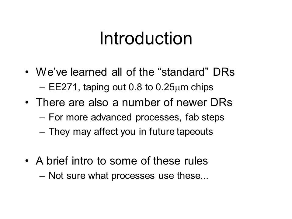 Introduction Weve learned all of the standard DRs –EE271, taping out 0.8 to 0.25 m chips There are also a number of newer DRs –For more advanced processes, fab steps –They may affect you in future tapeouts A brief intro to some of these rules –Not sure what processes use these...