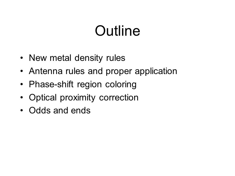 Outline New metal density rules Antenna rules and proper application Phase-shift region coloring Optical proximity correction Odds and ends