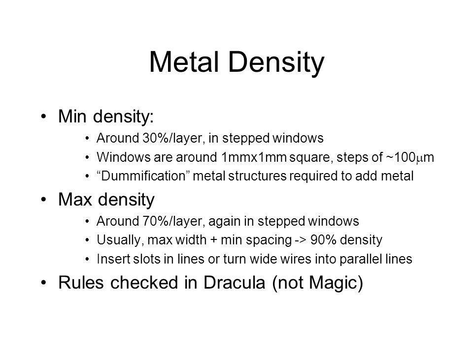 Metal Density Min density: Around 30%/layer, in stepped windows Windows are around 1mmx1mm square, steps of ~100 m Dummification metal structures requ