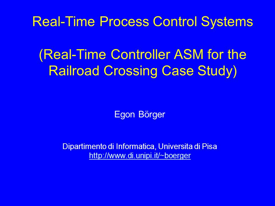 Real-Time Process Control Systems (Real-Time Controller ASM for the Railroad Crossing Case Study) Egon Börger Dipartimento di Informatica, Universita