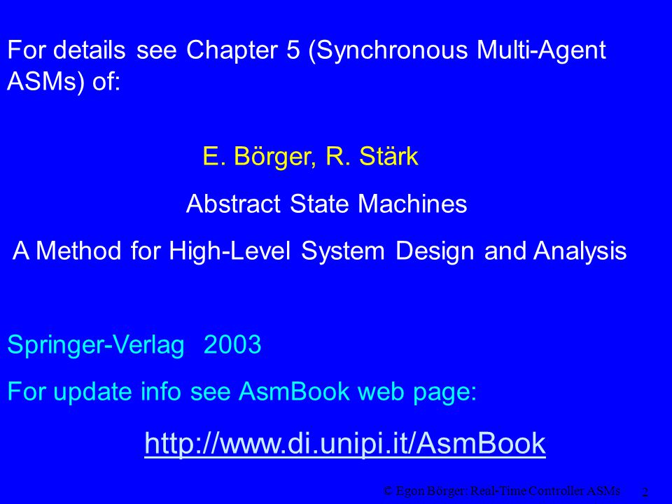 © Egon Börger: Real-Time Controller ASMs 23 Control Systems Real-Time Controller ASMs ( with atomic actions) Railcroad Crossing Controller ASM Analysis of the Railroad Crossing Controller ASM (Safety & Liveness Proof ) Exercises and References