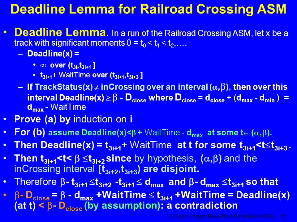 © Egon Börger: Real-Time Controller ASMs 27 Deadline Lemma for Railroad Crossing ASM Deadline Lemma. In a run of the Railroad Crossing ASM, let x be a