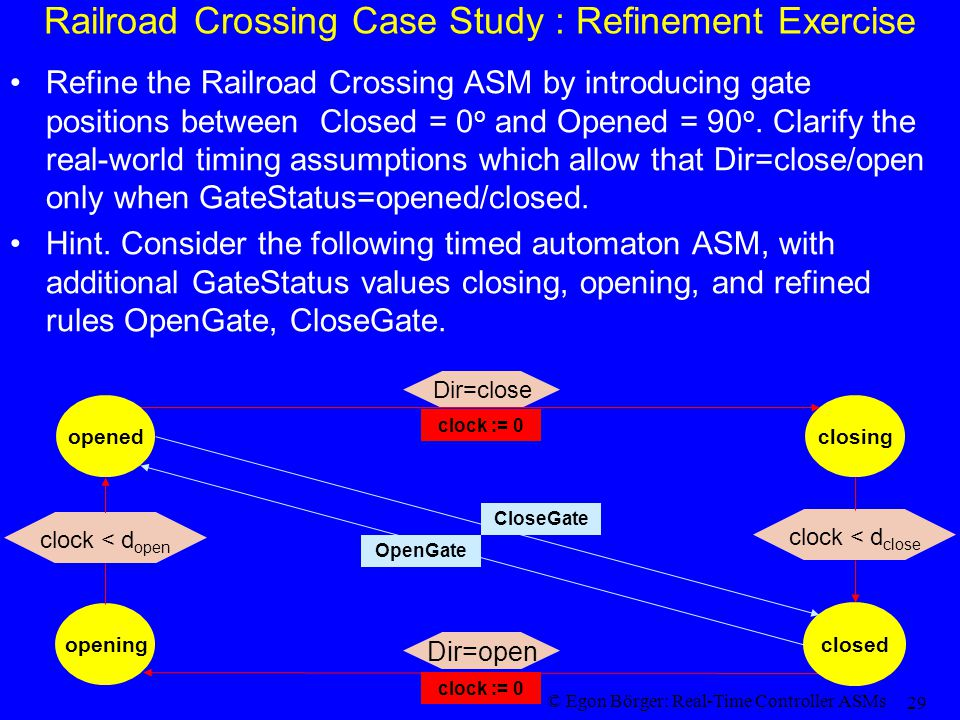 © Egon Börger: Real-Time Controller ASMs 29 Railroad Crossing Case Study : Refinement Exercise Refine the Railroad Crossing ASM by introducing gate po