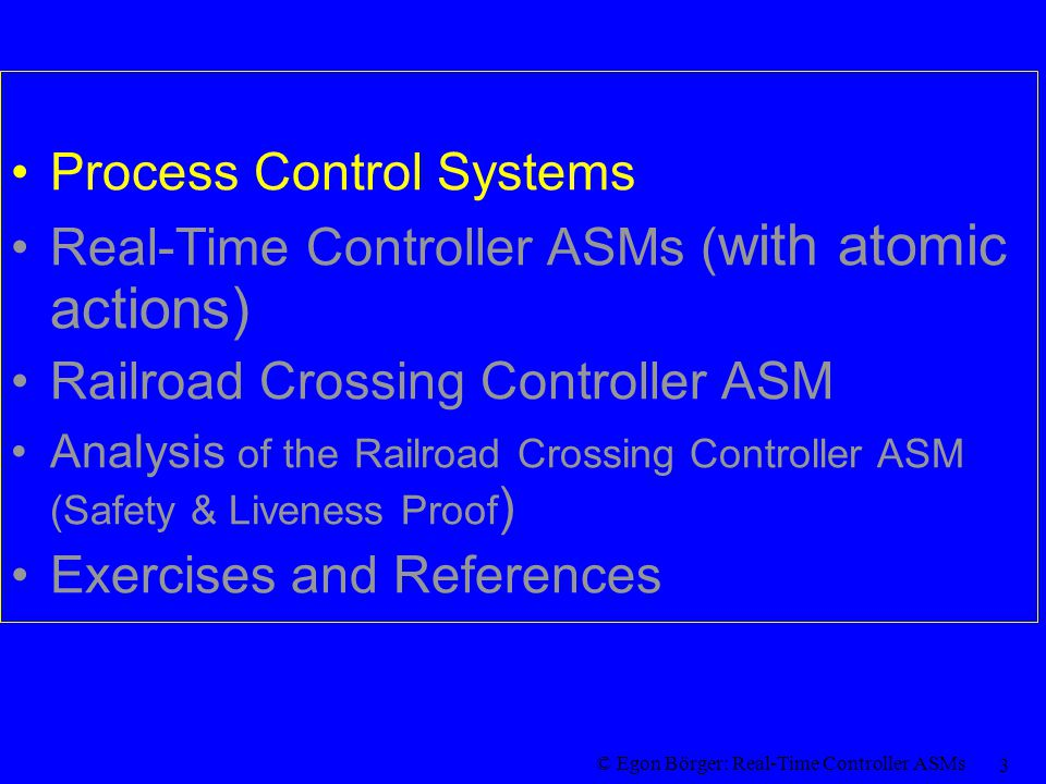© Egon Börger: Real-Time Controller ASMs 24 Safety & Liveness for Railroad Crossing ASM F or arbitrary runs of the Railroad Crossing ASM, the following two properties hold: Safety Theorem.