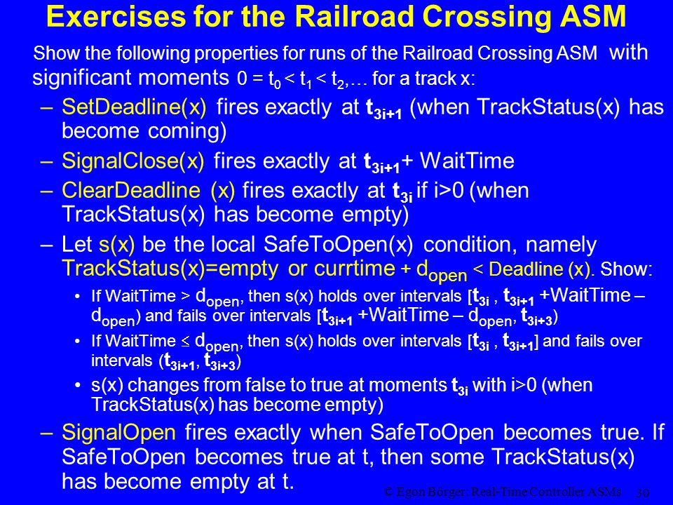 © Egon Börger: Real-Time Controller ASMs 30 Exercises for the Railroad Crossing ASM Show the following properties for runs of the Railroad Crossing AS
