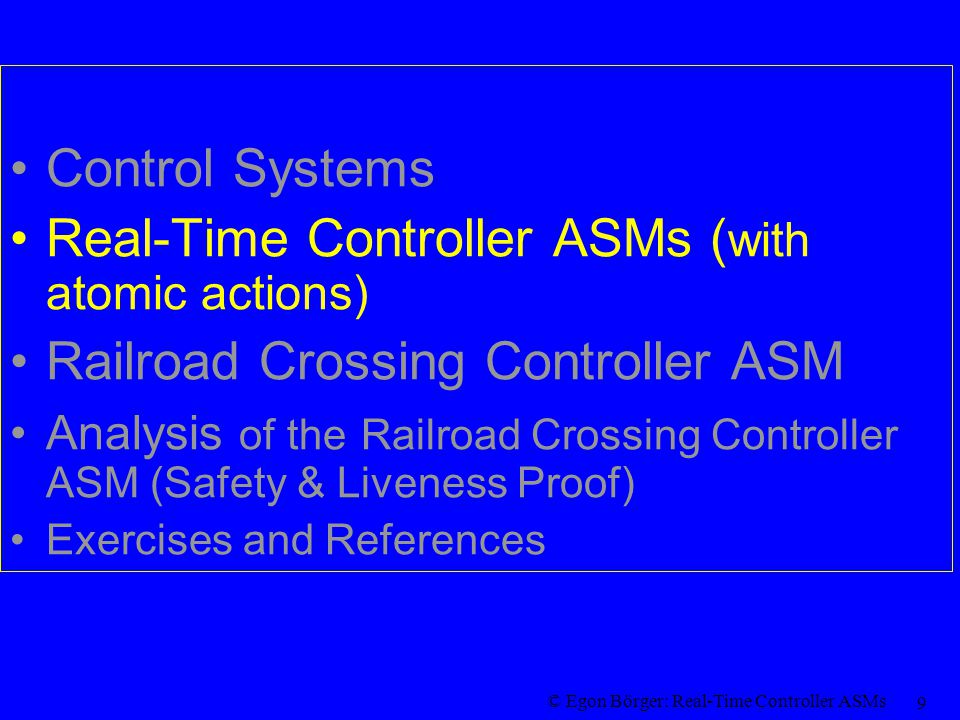 © Egon Börger: Real-Time Controller ASMs 30 Exercises for the Railroad Crossing ASM Show the following properties for runs of the Railroad Crossing ASM with significant moments 0 = t 0 < t 1 < t 2,… for a track x: –SetDeadline(x) fires exactly at t 3i+1 (when TrackStatus(x) has become coming) –SignalClose(x) fires exactly at t 3i+1 + WaitTime –ClearDeadline (x) fires exactly at t 3i if i>0 (when TrackStatus(x) has become empty) –Let s(x) be the local SafeToOpen(x) condition, namely TrackStatus(x)=empty or currtime + d open < Deadline (x).