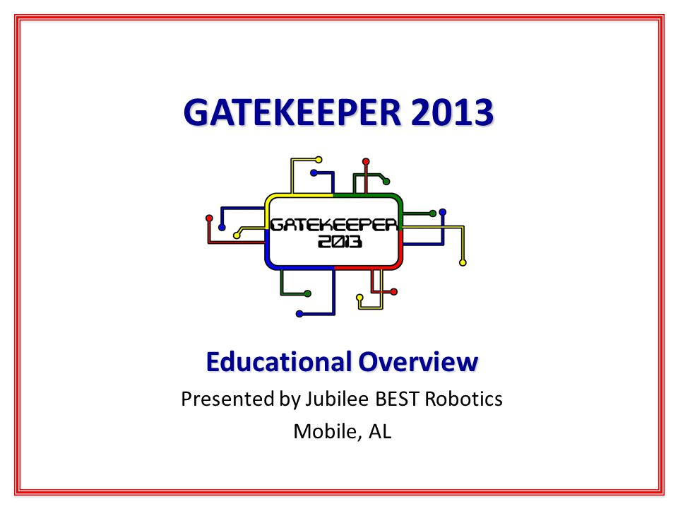 GATEKEEPER 2013 Educational Overview Presented by Jubilee BEST Robotics Mobile, AL