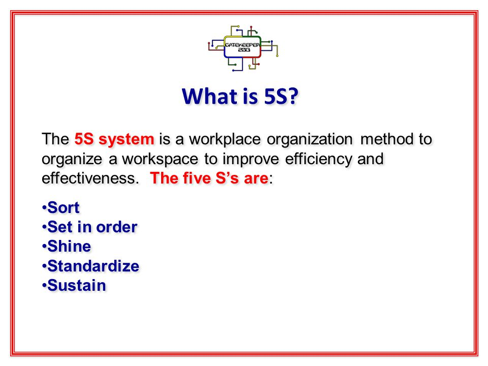 What is 5S? The 5S system is a workplace organization method to organize a workspace to improve efficiency and effectiveness. The five Ss are: Sort Se