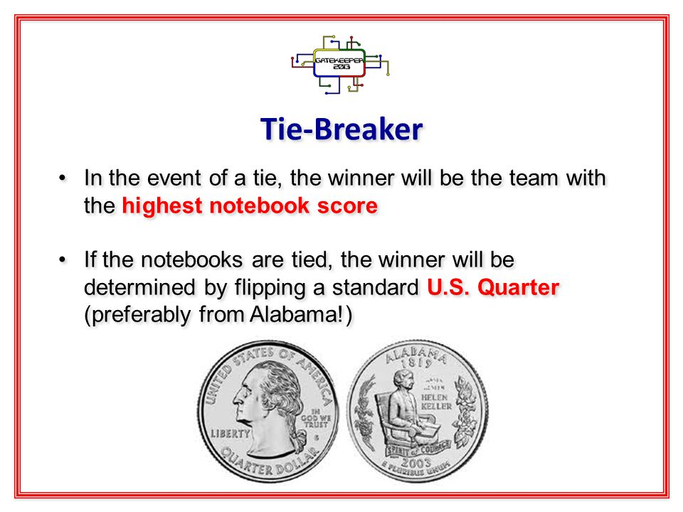 Tie-Breaker In the event of a tie, the winner will be the team with the highest notebook score If the notebooks are tied, the winner will be determined by flipping a standard U.S.