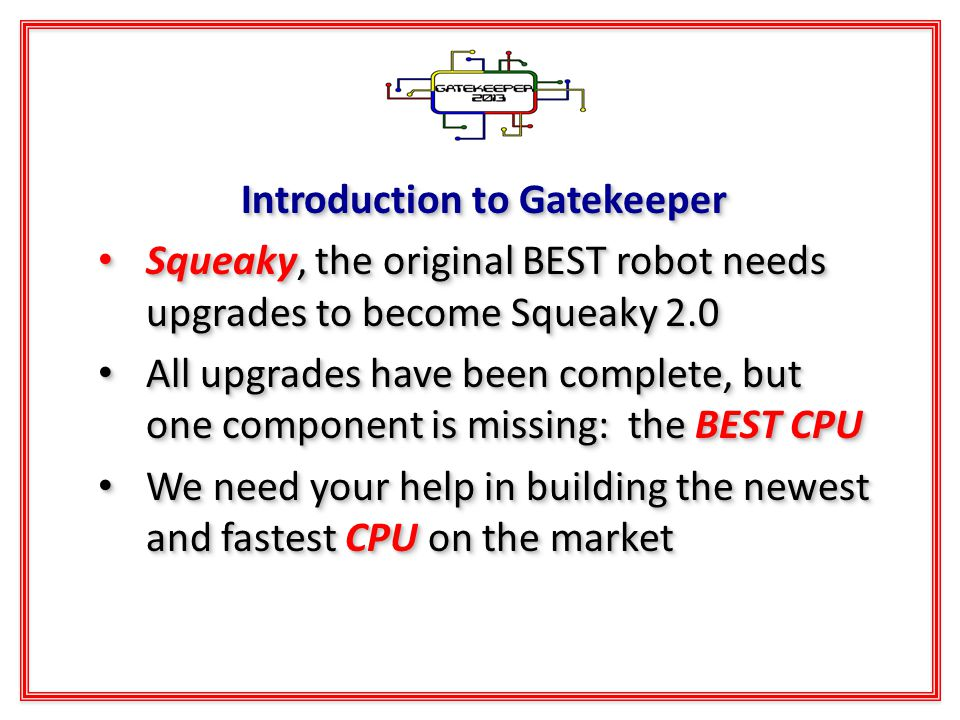 Introduction to Gatekeeper Squeaky, the original BEST robot needs upgrades to become Squeaky 2.0 Squeaky, the original BEST robot needs upgrades to become Squeaky 2.0 All upgrades have been complete, but one component is missing: the BEST CPU All upgrades have been complete, but one component is missing: the BEST CPU We need your help in building the newest and fastest CPU on the market We need your help in building the newest and fastest CPU on the market Introduction to Gatekeeper Squeaky, the original BEST robot needs upgrades to become Squeaky 2.0 Squeaky, the original BEST robot needs upgrades to become Squeaky 2.0 All upgrades have been complete, but one component is missing: the BEST CPU All upgrades have been complete, but one component is missing: the BEST CPU We need your help in building the newest and fastest CPU on the market We need your help in building the newest and fastest CPU on the market