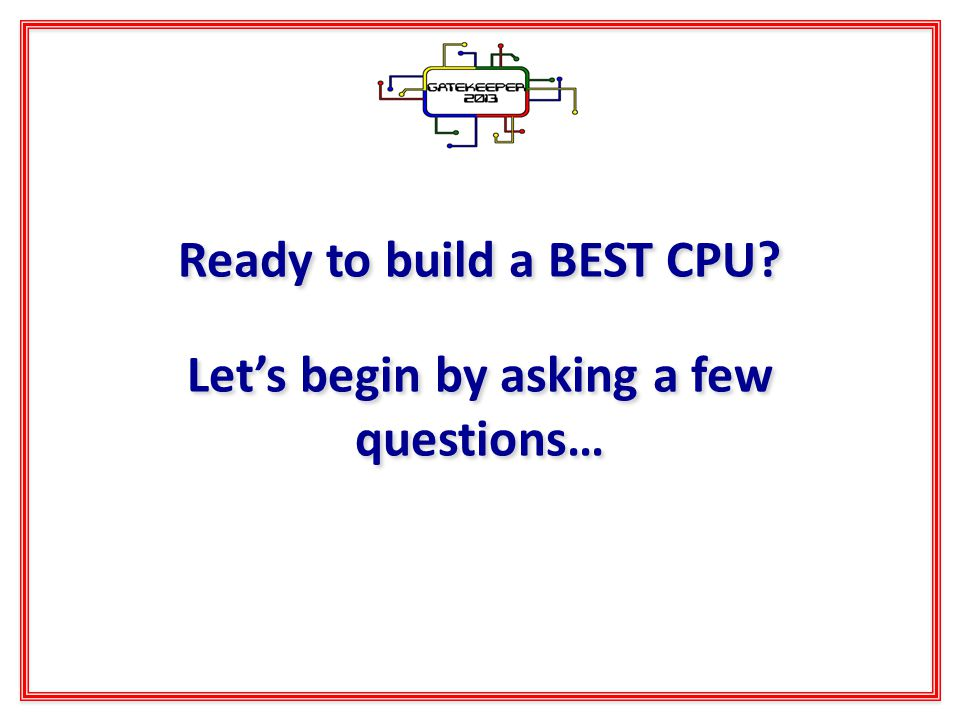 Ready to build a BEST CPU? Lets begin by asking a few questions…