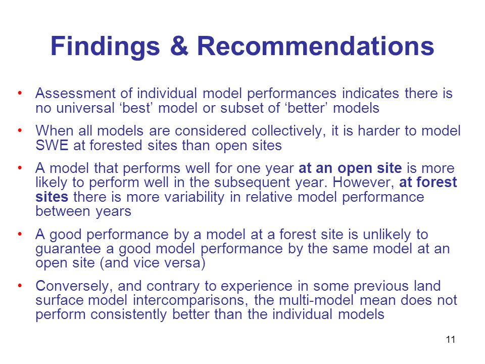 11 Findings & Recommendations Assessment of individual model performances indicates there is no universal best model or subset of better models When all models are considered collectively, it is harder to model SWE at forested sites than open sites A model that performs well for one year at an open site is more likely to perform well in the subsequent year.