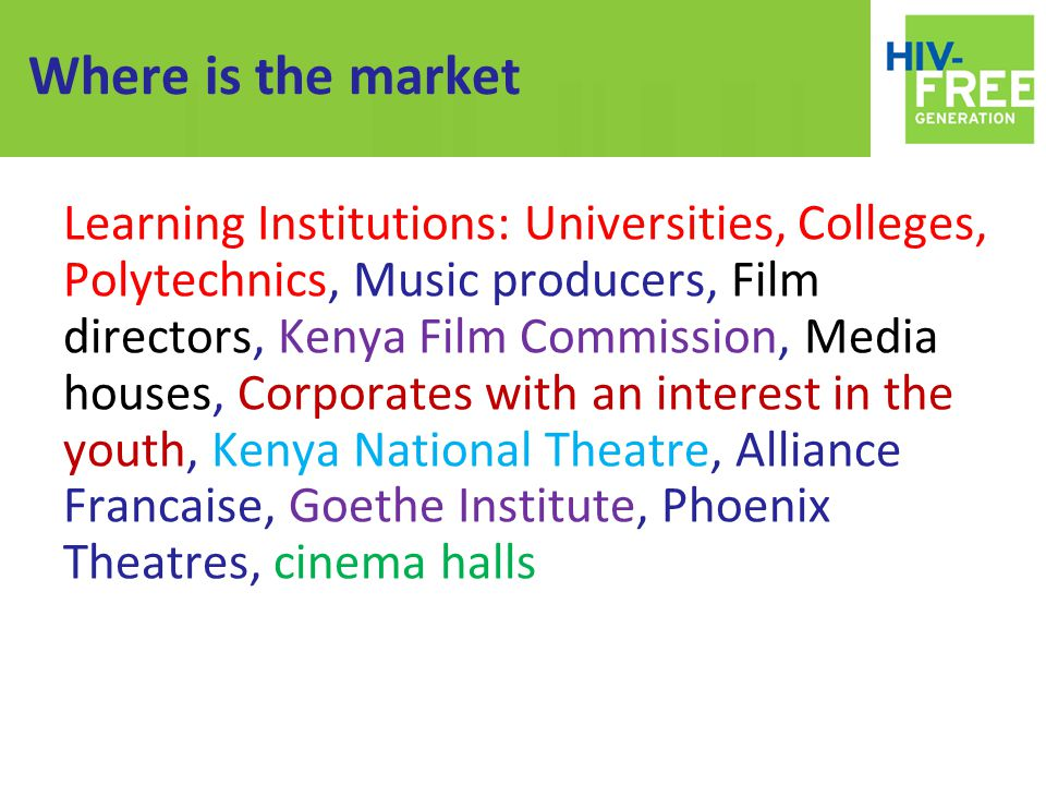 Where is the market Learning Institutions: Universities, Colleges, Polytechnics, Music producers, Film directors, Kenya Film Commission, Media houses, Corporates with an interest in the youth, Kenya National Theatre, Alliance Francaise, Goethe Institute, Phoenix Theatres, cinema halls