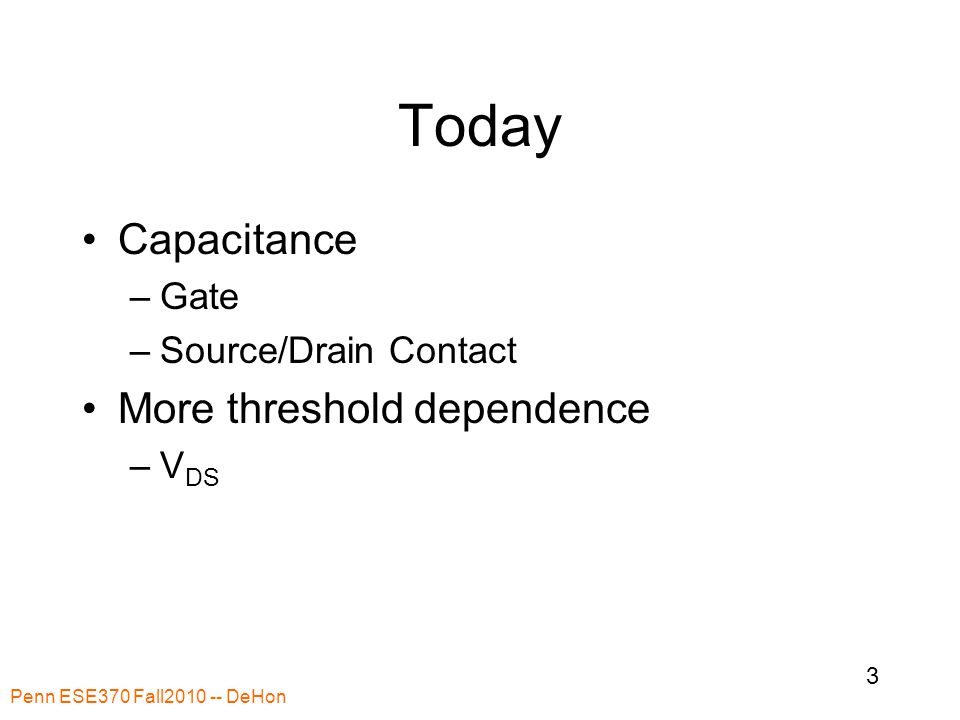 Today Capacitance –Gate –Source/Drain Contact More threshold dependence –V DS Penn ESE370 Fall2010 -- DeHon 3