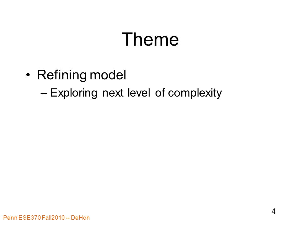 Theme Refining model –Exploring next level of complexity Penn ESE370 Fall2010 -- DeHon 4