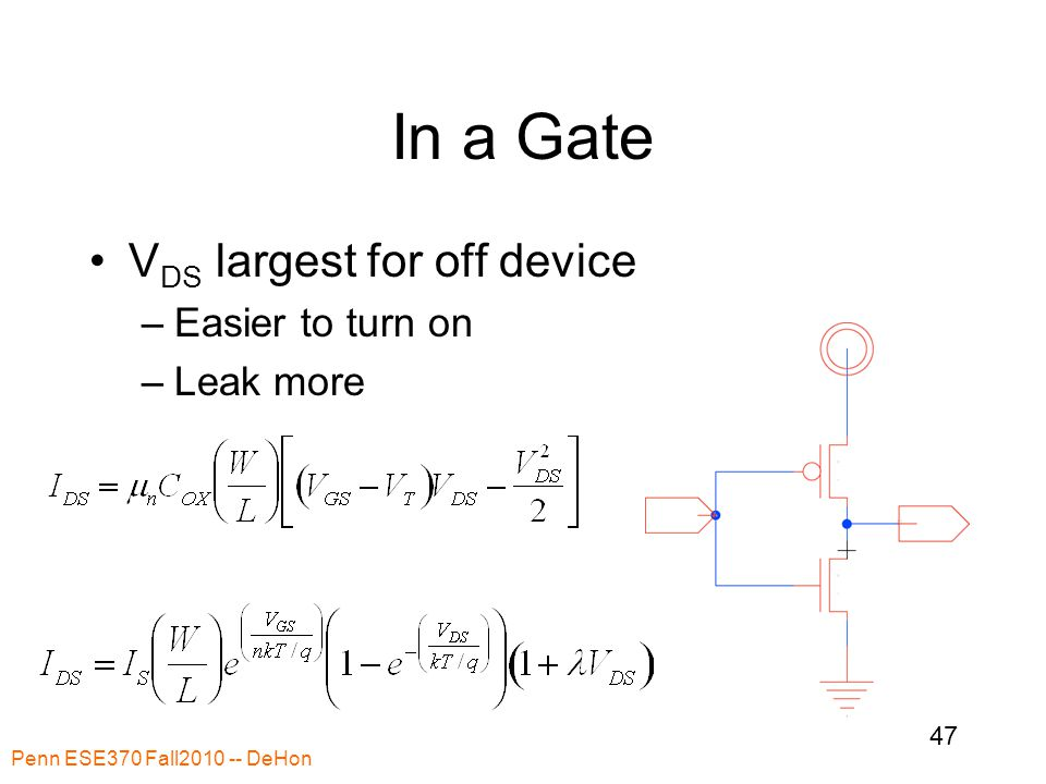 In a Gate V DS largest for off device –Easier to turn on –Leak more Penn ESE370 Fall2010 -- DeHon 47