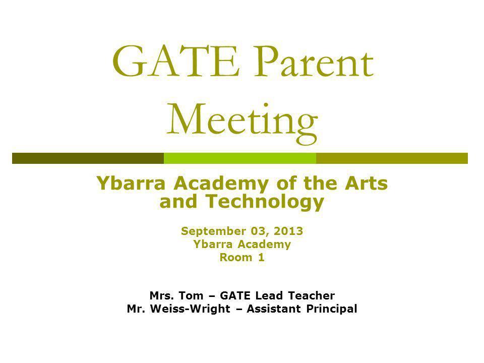 GATE Parent Meeting Ybarra Academy of the Arts and Technology September 03, 2013 Ybarra Academy Room 1 Mrs. Tom – GATE Lead Teacher Mr. Weiss-Wright –