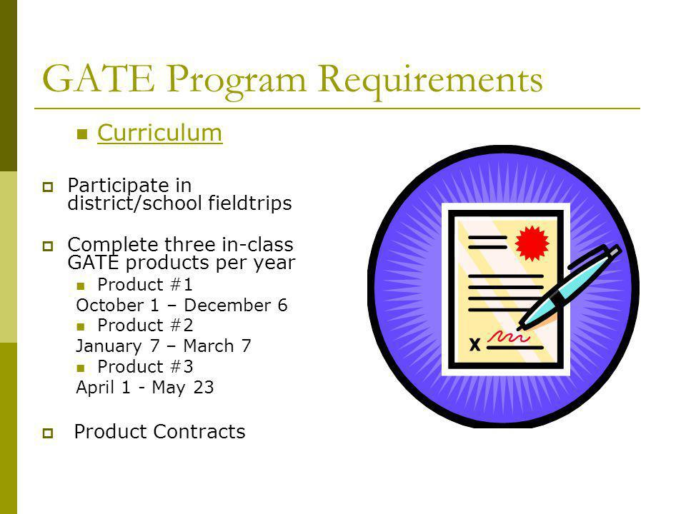 GATE Program Requirements Curriculum Participate in district/school fieldtrips Complete three in-class GATE products per year Product #1 October 1 – D