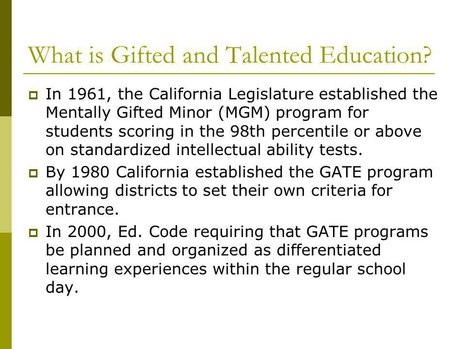 What is Gifted and Talented Education? In 1961, the California Legislature established the Mentally Gifted Minor (MGM) program for students scoring in